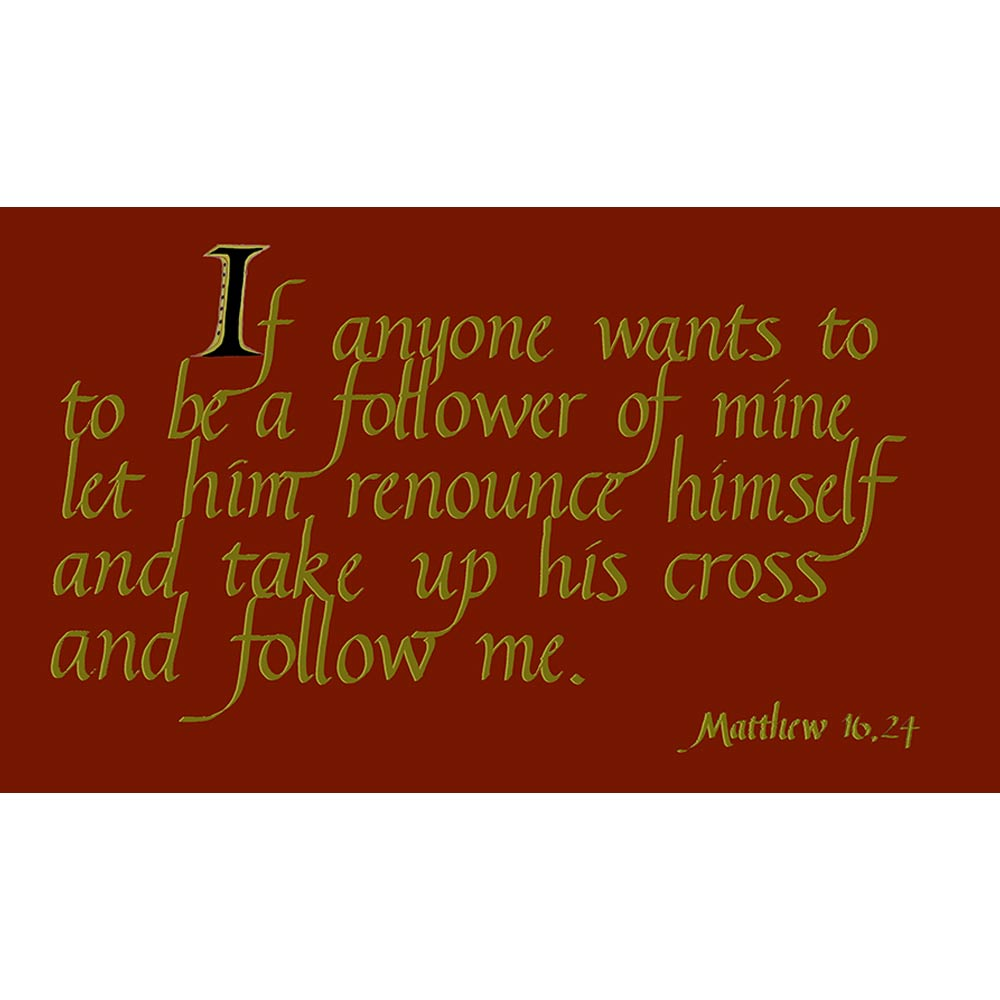 If anyone wants to be a follower of mine..follow me Matthew 16:24