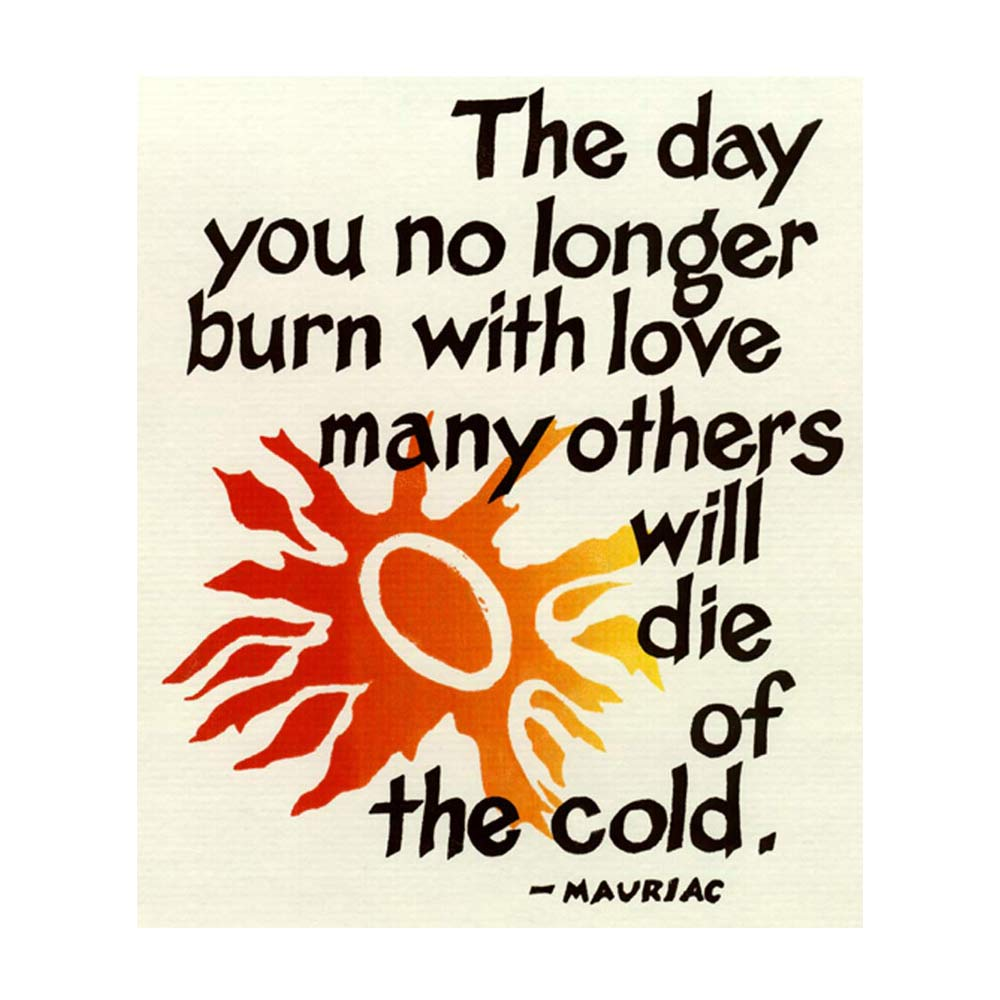 "The day you no longer burn with love, many others will die of the cold"" Francois Mauriac"